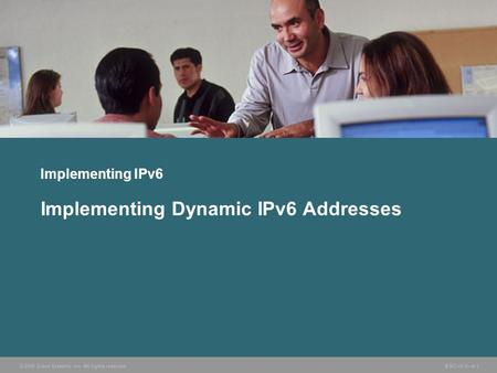 © 2006 Cisco Systems, Inc. All rights reserved. BSCI v3.0—8-1 Implementing IPv6 Implementing Dynamic IPv6 Addresses.