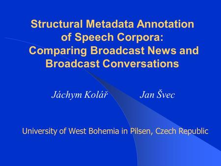 Structural Metadata Annotation of Speech Corpora: Comparing Broadcast News and Broadcast Conversations Jáchym KolářJan Švec University of West Bohemia.