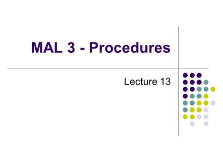 MAL 3 - Procedures Lecture 13. MAL procedure call The use of procedures facilitates modular programming. Four steps to transfer to and return from a procedure: