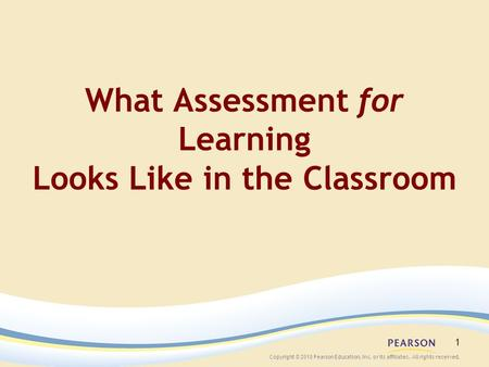Copyright © 2010 Pearson Education, Inc. or its affiliates. All rights reserved. 1 What Assessment for Learning Looks Like in the Classroom.