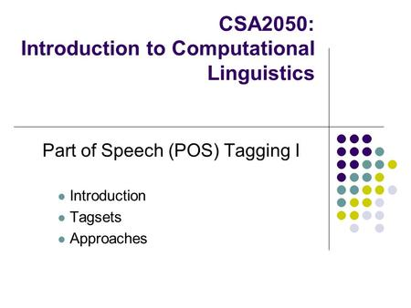 CSA2050: Introduction to Computational Linguistics Part of Speech (POS) Tagging I Introduction Tagsets Approaches.