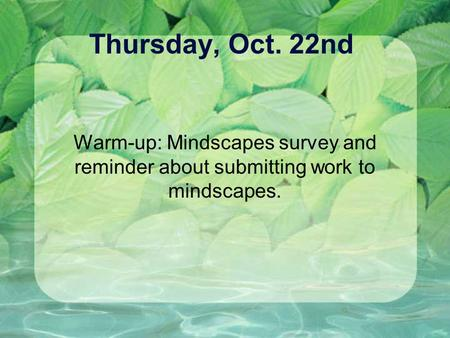 Thursday, Oct. 22nd Warm-up: Mindscapes survey and reminder about submitting work to mindscapes.