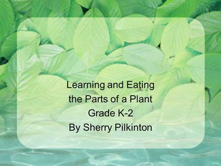 Learning and Eating the Parts of a Plant Grade K-2 By Sherry Pilkinton.