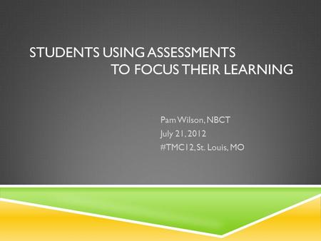 STUDENTS USING ASSESSMENTS TO FOCUS THEIR LEARNING Pam Wilson, NBCT July 21, 2012 #TMC12, St. Louis, MO.