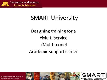 © 2009 Regents of the University of Minnesota. All rights reserved. SMART University Designing training for a Multi-service Multi-model Academic support.