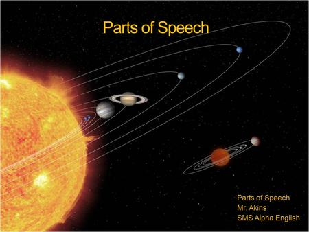 Parts of Speech Mr. Akins SMS Alpha English. The Power of a Sentence Imagine, if you will, the universe. Many planets rotating around the sun and the.