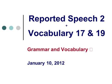 Reported Speech 2 + Vocabulary 17 & 19 Grammar and Vocabulary Ⅱ January 10, 2012.