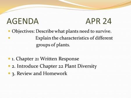 AGENDA APR 24 Objectives: Describe what plants need to survive. Explain the characteristics of different groups of plants. 1. Chapter 21 Written Response.