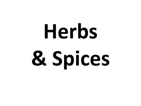 Herbs & Spices. Herbs Typically flavorings that come from the vegetative portion of the plant Most commonly grown in temperate regions Most often leaves.