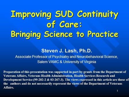 1 Improving SUD Continuity of Care: Bringing Science to Practice Steven J. Lash, Ph.D. Associate Professor of Psychiatry and Neurobehavioral Science, Salem.