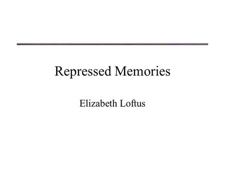 "Repressed Memories Elizabeth Loftus. ""Derepressed memories"" Loftus opens with several examples of court cases that involve ""derepressed memories"" What."