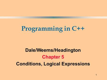 1 Programming in C++ Dale/Weems/Headington Chapter 5 Conditions, Logical Expressions.