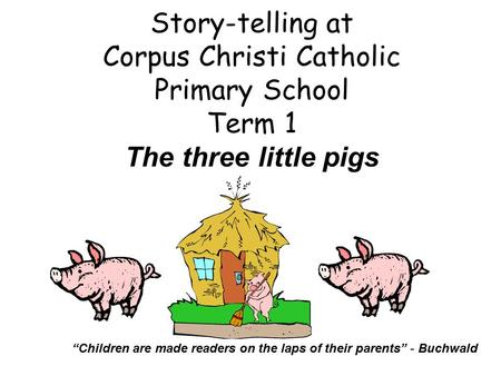"Story-telling at Corpus Christi Catholic Primary School Term 1 The three little pigs ""Children are made readers on the laps of their parents"" - Buchwald."