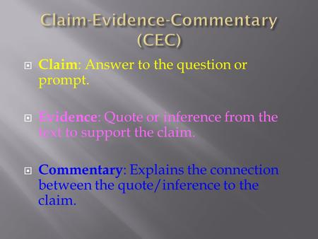  Claim : Answer to the question or prompt.  Evidence : Quote or inference from the text to support the claim.  Commentary : Explains the connection.