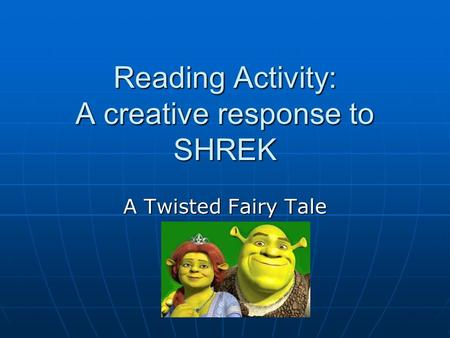 Reading Activity: A creative response to SHREK A Twisted Fairy Tale.