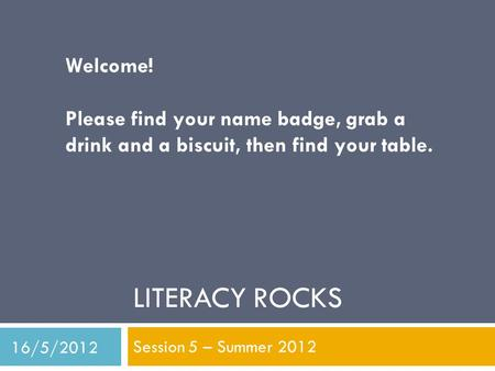 LITERACY ROCKS Session 5 – Summer 2012 Welcome! Please find your name badge, grab a drink and a biscuit, then find your table. 16/5/2012.