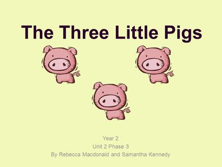 The Three Little Pigs Year 2 Unit 2 Phase 3 By Rebecca Macdonald and Samantha Kennedy.