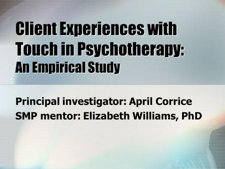 Client Experiences with Touch in Psychotherapy: An Empirical Study Principal investigator: April Corrice SMP mentor: Elizabeth Williams, PhD.