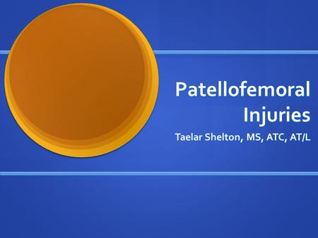 Patellofemoral Injuries Taelar Shelton, MS, ATC, AT/L.