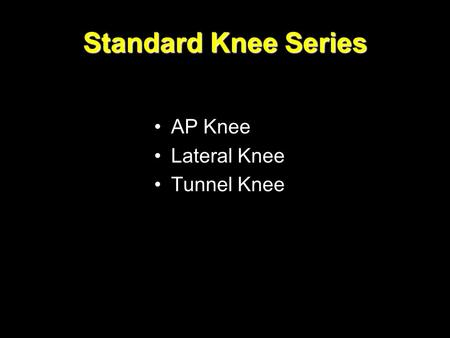 Standard Knee Series AP Knee Lateral Knee Tunnel Knee.