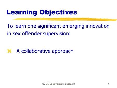 CSOM Long Version: Section 21 Learning Objectives To learn one significant emerging innovation in sex offender supervision: z A collaborative approach.