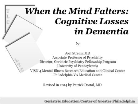 LTCLTC LTCLTC Geriatric Education Center of Greater Philadelphia TLCTLC TLCTLC When the Mind Falters: Cognitive Losses in Dementia by Joel Streim, MD Associate.