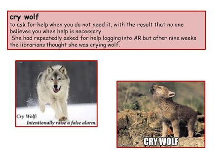 Cry wolf to ask for help when you do not need it, with the result that no one believes you when help is necessary She had repeatedly asked for help logging.