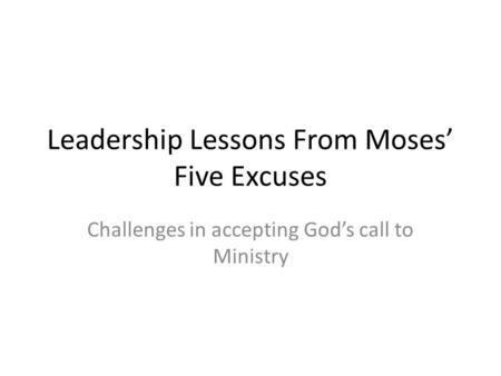 Leadership Lessons From Moses' Five Excuses Challenges in accepting God's call to Ministry.