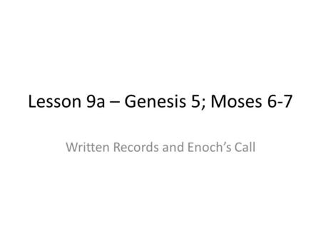Lesson 9a – Genesis 5; Moses 6-7 Written Records and Enoch's Call.