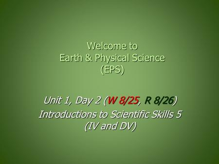 Welcome to Earth & Physical Science (EPS) Unit 1, Day 2 (W 8/25, R 8/26) Introductions to Scientific Skills 5 (IV and DV)