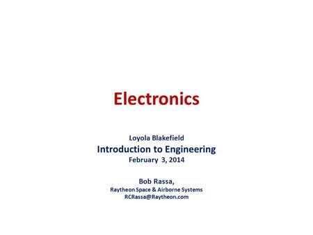 Electronics Loyola Blakefield Introduction to Engineering February 3, 2014 Bob Rassa, Raytheon Space & Airborne Systems