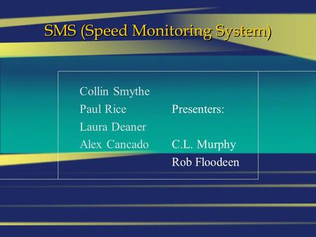 SMS (Speed Monitoring System) Collin Smythe Paul Rice Laura Deaner Alex Cancado Presenters: C.L. Murphy Rob Floodeen.