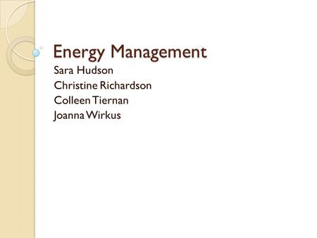 Energy Management Sara Hudson Christine Richardson Colleen Tiernan Joanna Wirkus.