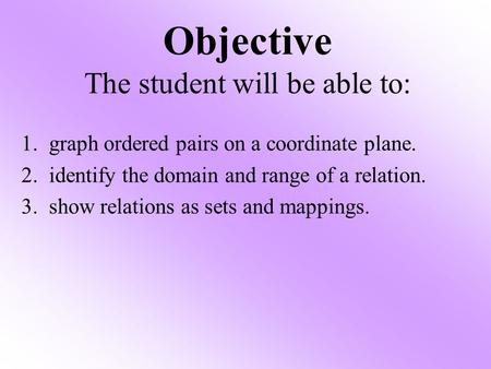 Objective The student will be able to: 1. graph ordered pairs on a coordinate plane. 2. identify the domain and range of a relation. 3. show relations.