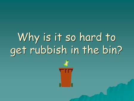 Why is it so hard to get rubbish in the bin?. Projectile motion  Remember Newton's 1 st law of motion –If there is no force acting on an object there.