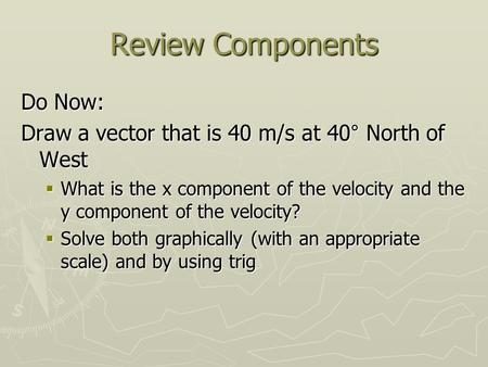 Review Components Do Now: Draw a vector that is 40 m/s at 40° North of West  What is the x component of the velocity and the y component of the velocity?