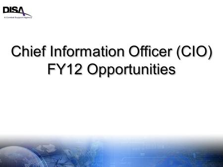 A Combat Support Agency 1 Chief Information Officer (CIO) FY12 Opportunities Chief Information Officer (CIO) FY12 Opportunities.
