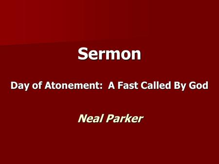 Sermon Day of Atonement: A Fast Called By God Neal Parker.