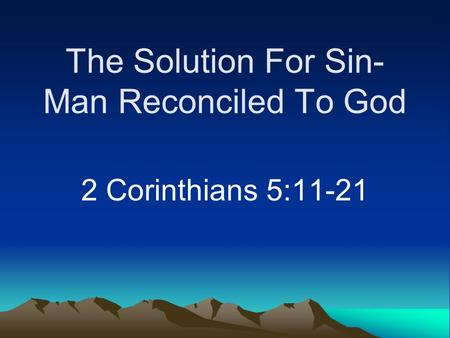 The Solution For Sin- Man Reconciled To God 2 Corinthians 5:11-21.