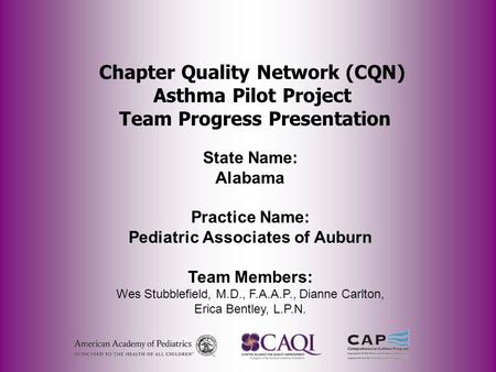 Chapter Quality Network (CQN) Asthma Pilot Project Team Progress Presentation State Name: Alabama Practice Name: Pediatric Associates of Auburn Team Members: