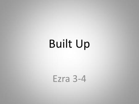 Built Up Ezra 3-4. The Big Idea The Lord's restoration process is one of rebuilding things in our lives that have been destroyed by the sin we choose.