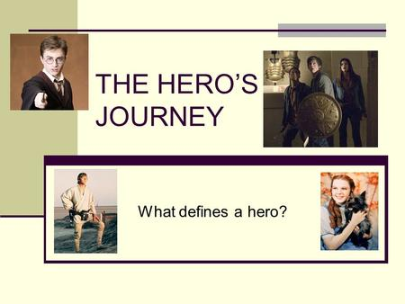 THE HERO'S JOURNEY What defines a hero?. The Call to Adventure Messenger(s) that either tell the hero of his journey or cause the situation Deed that.