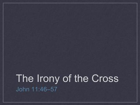 The Irony of the Cross John 11:46–57. IRONY IS A LITERARY TECHNIQUE BY WHICH THE FULL SIGNIFICANCE OF A CHARACTER'S WORDS OR ACTIONS ARE CLEAR TO THE.