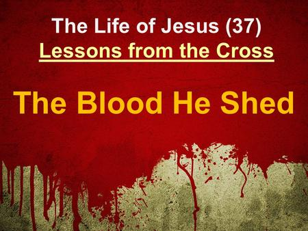 The Life of Jesus (37) Lessons from the Cross The Blood He Shed.