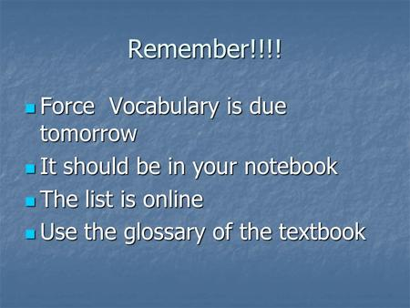 Remember!!!! Force Vocabulary is due tomorrow Force Vocabulary is due tomorrow It should be in your notebook It should be in your notebook The list is.