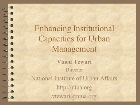 Enhancing Institutional Capacities for Urban Management Vinod Tewari Director National Institute of Urban Affairs