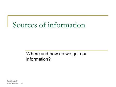 Paul Mundy www.mamud.com Sources of information Where and how do we get our information?