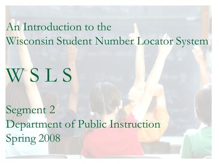 An Introduction to the Wisconsin Student Number Locator System W S L S Segment 2 Department of Public Instruction Spring 2008.