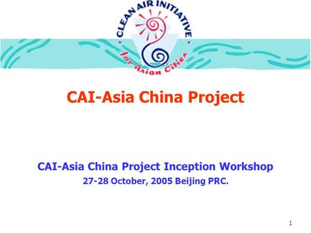 1 CAI-Asia China Project CAI-Asia China Project Inception Workshop 27-28 October, 2005 Beijing PRC.