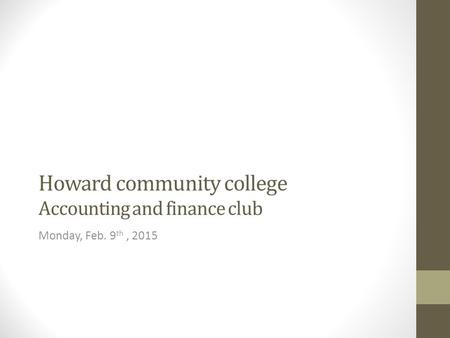 Howard community college Accounting and finance club Monday, Feb. 9 th, 2015.